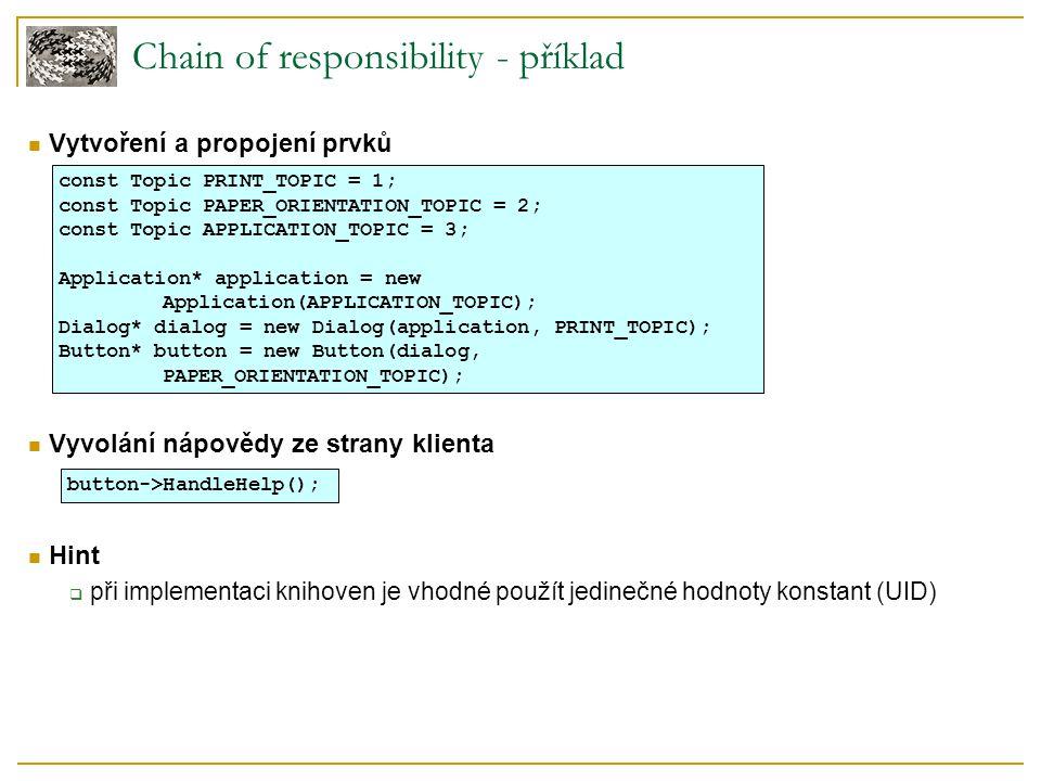 Chain of responsibility - příklad Vytvoření a propojení prvků Vyvolání nápovědy ze strany klienta Hint  při implementaci knihoven je vhodné použít jedinečné hodnoty konstant (UID) const Topic PRINT_TOPIC = 1; const Topic PAPER_ORIENTATION_TOPIC = 2; const Topic APPLICATION_TOPIC = 3; Application* application = new Application(APPLICATION_TOPIC); Dialog* dialog = new Dialog(application, PRINT_TOPIC); Button* button = new Button(dialog, PAPER_ORIENTATION_TOPIC); button->HandleHelp();