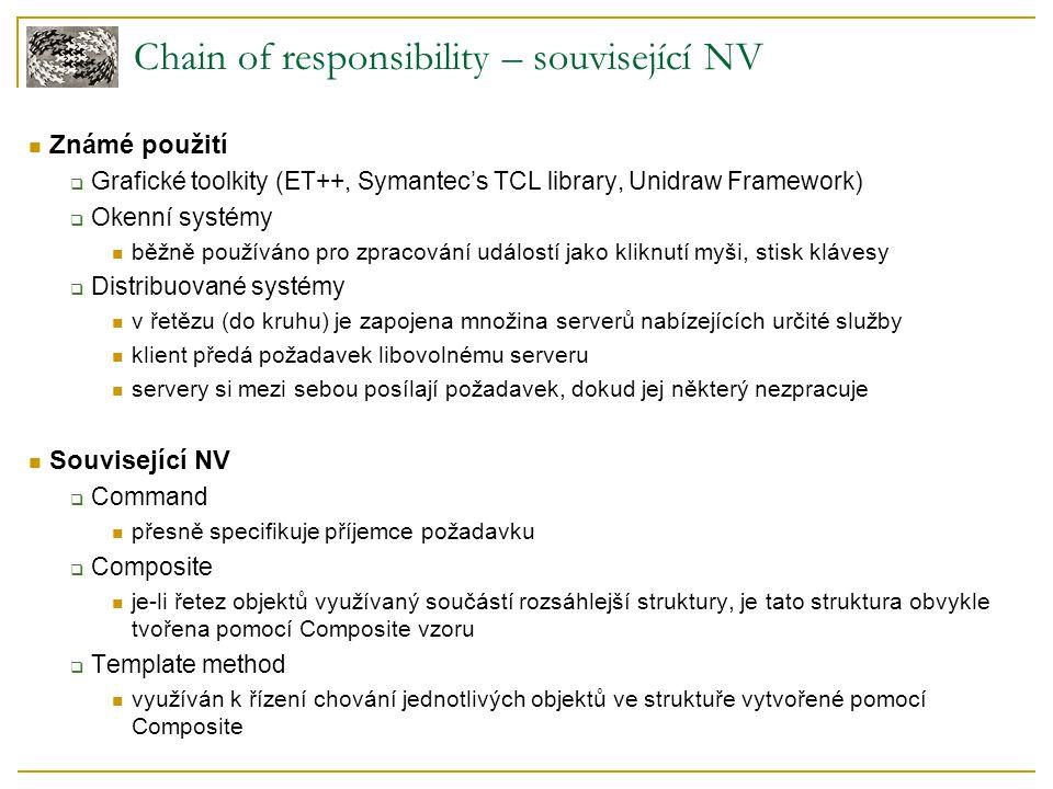 Chain of responsibility – související NV Známé použití  Grafické toolkity (ET++, Symantec's TCL library, Unidraw Framework)  Okenní systémy běžně používáno pro zpracování událostí jako kliknutí myši, stisk klávesy  Distribuované systémy v řetězu (do kruhu) je zapojena množina serverů nabízejících určité služby klient předá požadavek libovolnému serveru servery si mezi sebou posílají požadavek, dokud jej některý nezpracuje Související NV  Command přesně specifikuje příjemce požadavku  Composite je-li řetez objektů využívaný součástí rozsáhlejší struktury, je tato struktura obvykle tvořena pomocí Composite vzoru  Template method využíván k řízení chování jednotlivých objektů ve struktuře vytvořené pomocí Composite