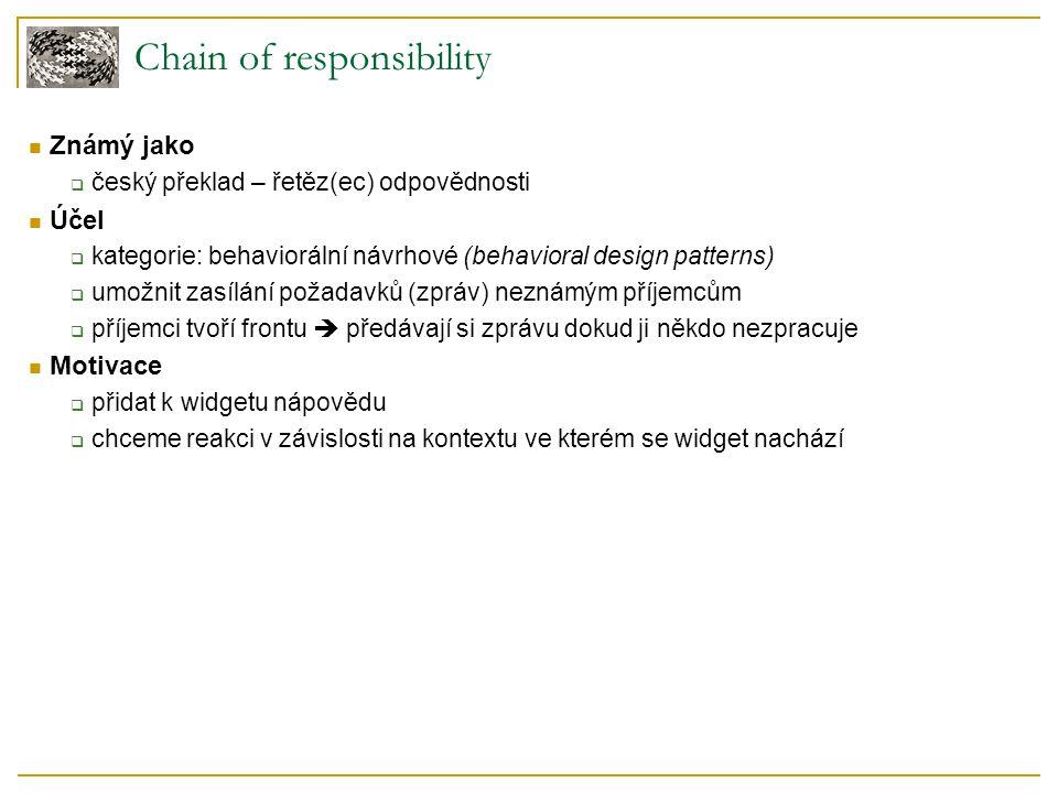 Chain of responsibility – motivace jednotný předek všech widgetů ukazatel na následníka v řetězu výchozí implementace konkrétní widgety widgety mohou implementovat vlastní HandleHelp aplikační třída - zarážka pro help