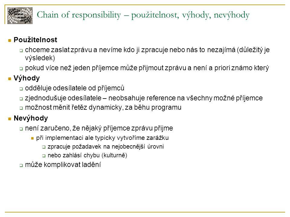 Chain of responsibility – použitelnost, výhody, nevýhody Použitelnost  chceme zaslat zprávu a nevíme kdo ji zpracuje nebo nás to nezajímá (důležitý je výsledek)  pokud více než jeden příjemce může přijmout zprávu a není a priori známo který Výhody  odděluje odesílatele od příjemců  zjednodušuje odesílatele – neobsahuje reference na všechny možné příjemce  možnost měnit řetěz dynamicky, za běhu programu Nevýhody  není zaručeno, že nějaký příjemce zprávu přijme při implementaci ale typicky vytvoříme zarážku  zpracuje požadavek na nejobecnější úrovni  nebo zahlásí chybu (kulturně)  může komplikovat ladění