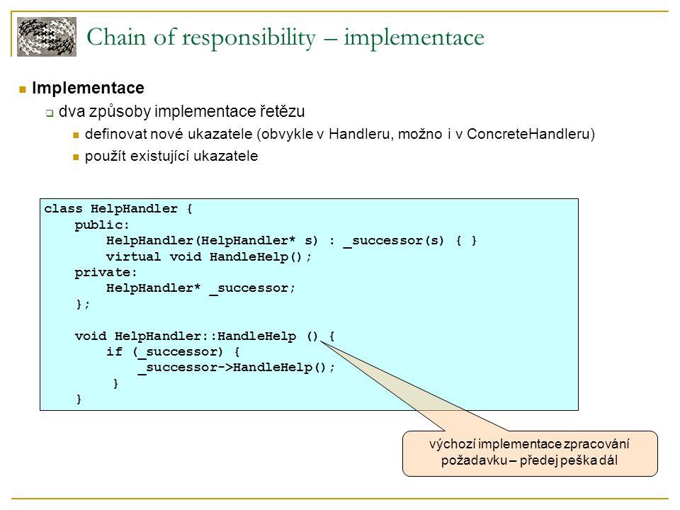 Chain of responsibility – příklad typedef int Topic; const Topic NO_HELP_TOPIC = -1; class HelpHandler { public: HelpHandler(HelpHandler* = 0, Topic = NO_HELP_TOPIC); virtual bool HasHelp(); virtual void SetHandler(HelpHandler*, Topic); virtual void HandleHelp(); private: HelpHandler* _successor; Topic _topic; }; HelpHandler::HelpHandler ( HelpHandler* h, Topic t ) : _successor(h), _topic(t) { } bool HelpHandler::HasHelp () { return _topic != NO_HELP_TOPIC; } void HelpHandler::HandleHelp () { if (_successor != 0) { _successor->HandleHelp(); } pomocná metoda, test na existenci nápovědy na konkrétním widgetu Komentář: Implementace abstraktního předka všech tříd využívajících kontextovou nápovědu.