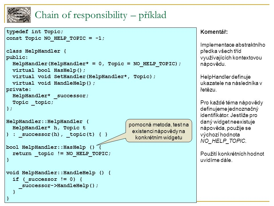 Chain of responsibility – příklad typedef int Topic; const Topic NO_HELP_TOPIC = -1; class HelpHandler { public: HelpHandler(HelpHandler* = 0, Topic = NO_HELP_TOPIC); virtual bool HasHelp(); virtual void SetHandler(HelpHandler*, Topic); virtual void HandleHelp(); private: HelpHandler* _successor; Topic _topic; }; HelpHandler::HelpHandler ( HelpHandler* h, Topic t ) : _successor(h), _topic(t) { } bool HelpHandler::HasHelp () { return _topic != NO_HELP_TOPIC; } void HelpHandler::HandleHelp () { if (_successor != 0) { _successor->HandleHelp(); } pomocná metoda, test na existenci nápovědy na konkrétním widgetu Komentář: Implementace abstraktního předka všech tříd využívajících kontextovou nápovědu.