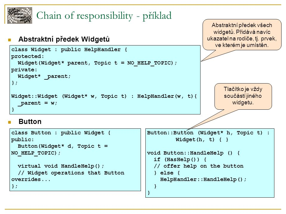 Chain of responsibility - příklad Abstraktní předek Widgetů Button class Widget : public HelpHandler { protected: Widget(Widget* parent, Topic t = NO_HELP_TOPIC); private: Widget* _parent; }; Widget::Widget (Widget* w, Topic t) : HelpHandler(w, t){ _parent = w; } class Button : public Widget { public: Button(Widget* d, Topic t = NO_HELP_TOPIC); virtual void HandleHelp(); // Widget operations that Button overrides...