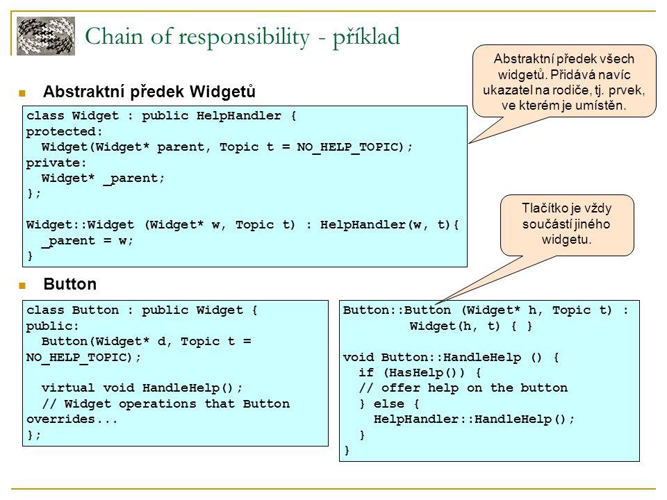 Chain of responsibility - příklad Dialog class Dialog : public Widget { public: Dialog(HelpHandler* h, Topic t = NO_HELP_TOPIC); virtual void HandleHelp(); // Widget operations that Dialog overrides...