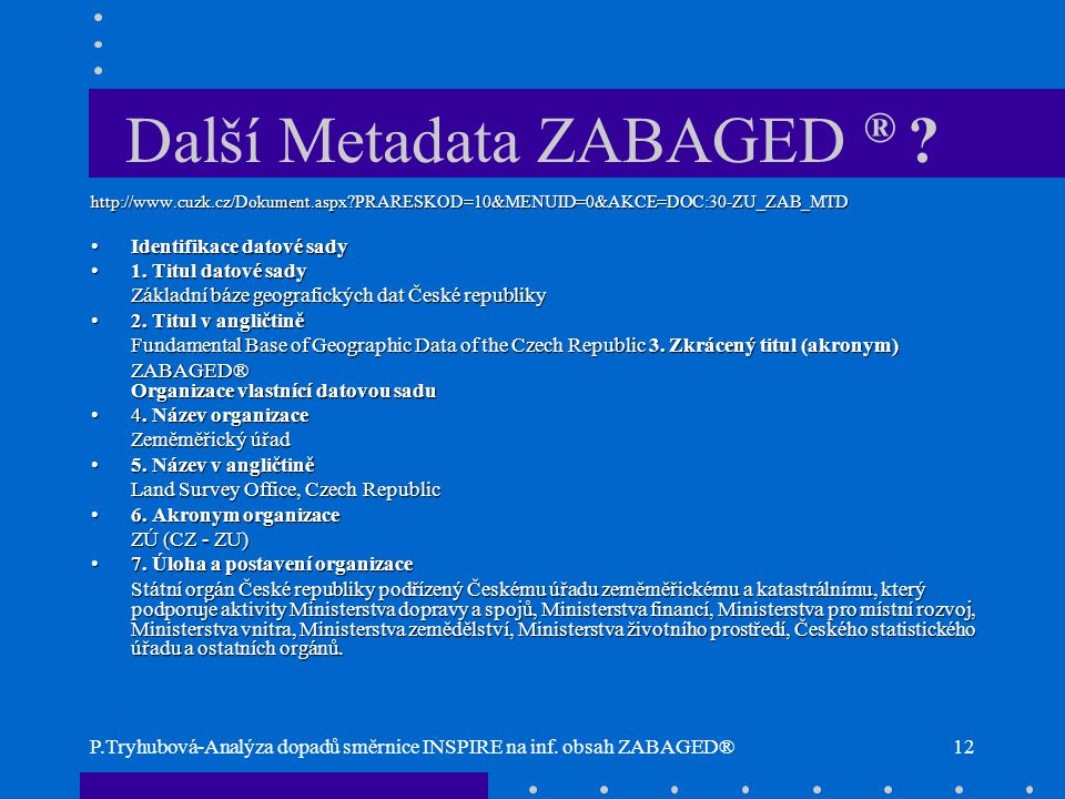 P.Tryhubová-Analýza dopadů směrnice INSPIRE na inf. obsah ZABAGED®12 Další Metadata ZABAGED ® ? http://www.cuzk.cz/Dokument.aspx?PRARESKOD=10&MENUID=0