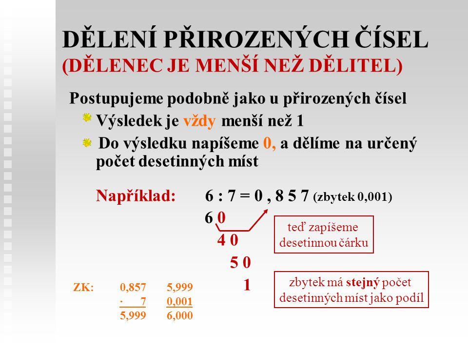 DĚLENÍ PŘIROZENÝCH ČÍSEL (DĚLENEC JE MENŠÍ NEŽ DĚLITEL) Postupujeme podobně jako u přirozených čísel Výsledek je vždy menší než 1 Do výsledku napíšeme 0, a dělíme na určený počet desetinných míst Například:6 : 7 = 0, 8 5 7 (zbytek 0,001) 6 0 4 0 5 0 1 teď zapíšeme desetinnou čárku zbytek má stejný počet desetinných míst jako podíl ZK:0,857 5,999 · 7 0,001 5,999 6,000