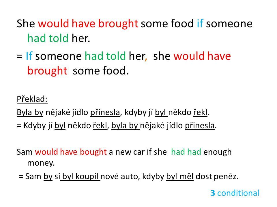 She would have brought some food if someone had told her. = If someone had told her, she would have brought some food. Překlad: Byla by nějaké jídlo p