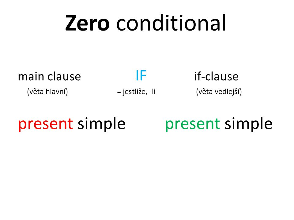 main clause IF if-clause (věta hlavní) = jestliže, -li (věta vedlejší) present simplepresent simple Zero conditional