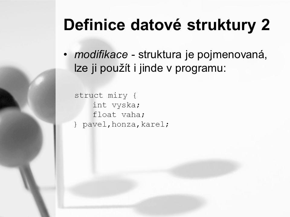 Definice datové struktury 2 modifikace - struktura je pojmenovaná, lze ji použít i jinde v programu: struct miry { int vyska; float vaha; } pavel,honza,karel;