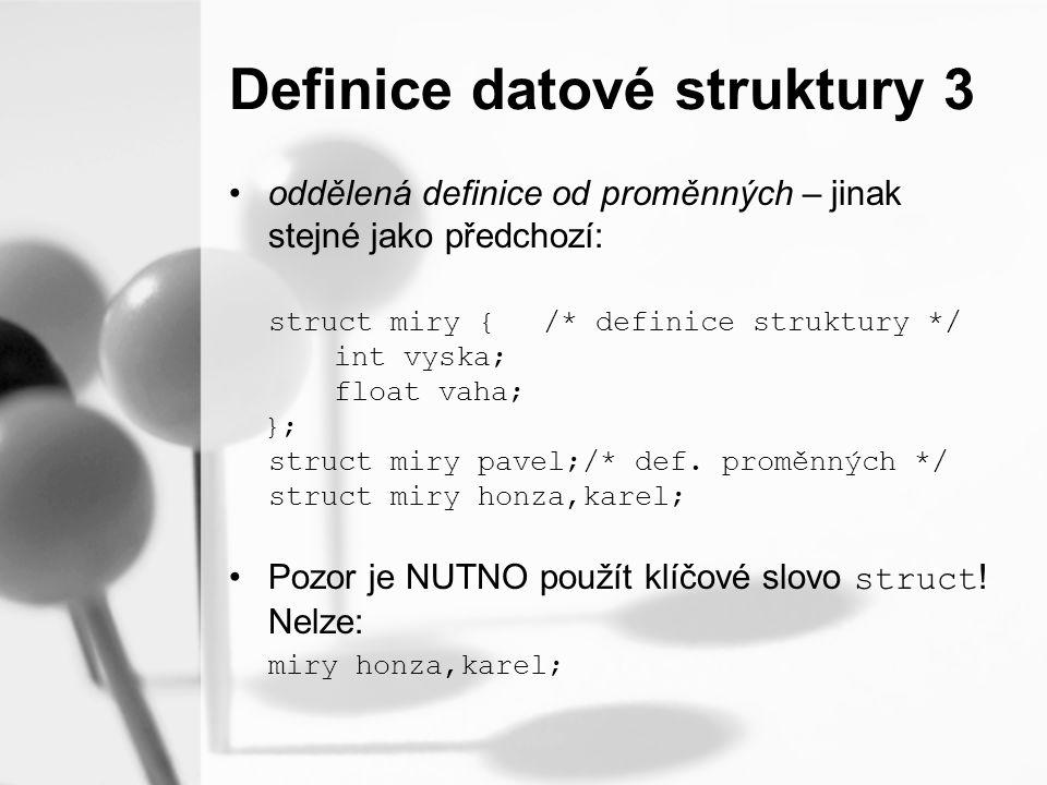 Definice datové struktury 3 oddělená definice od proměnných – jinak stejné jako předchozí: struct miry {/* definice struktury */ int vyska; float vaha; }; struct miry pavel;/* def.