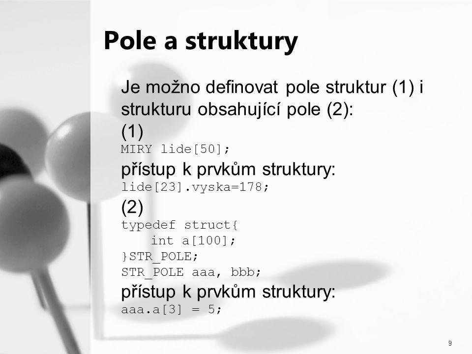 9 Pole a struktury Je možno definovat pole struktur (1) i strukturu obsahující pole (2): (1) MIRY lide[50]; přístup k prvkům struktury: lide[23].vyska=178; (2) typedef struct{ int a[100]; }STR_POLE; STR_POLE aaa, bbb; přístup k prvkům struktury: aaa.a[3] = 5;