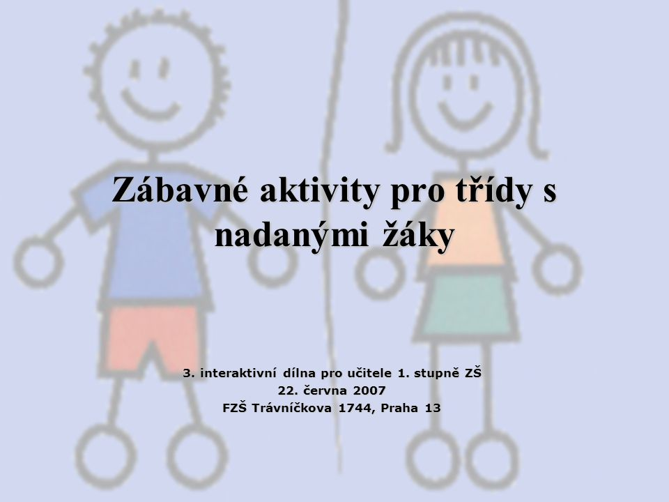 Zábavné aktivity pro třídy s nadanými žáky 3. interaktivní dílna pro učitele 1. stupně ZŠ 22. června 2007 FZŠ Trávníčkova 1744, Praha 13