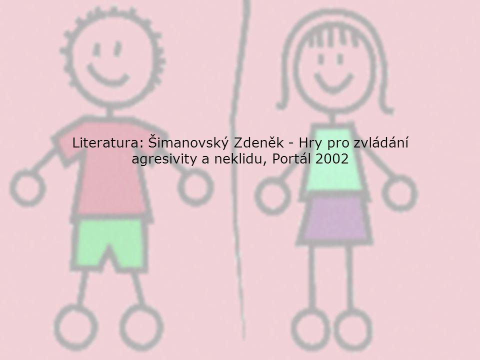 Literatura: Šimanovský Zdeněk - Hry pro zvládání agresivity a neklidu, Portál 2002