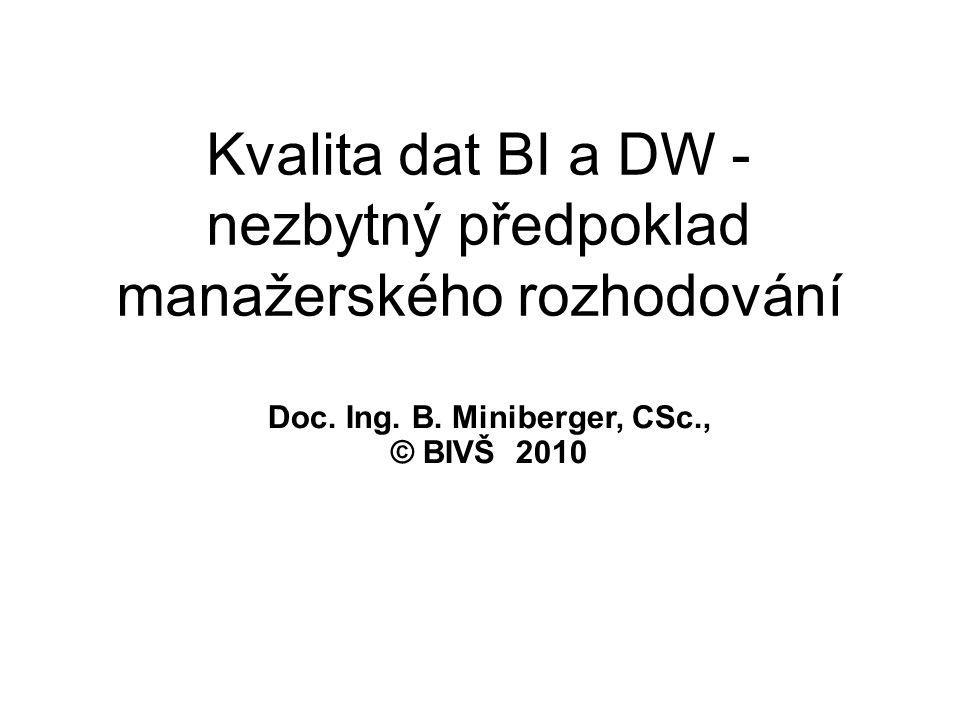 Kvalita dat BI a DW - nezbytný předpoklad manažerského rozhodování Doc. Ing. B. Miniberger, CSc., © BIVŠ 2010