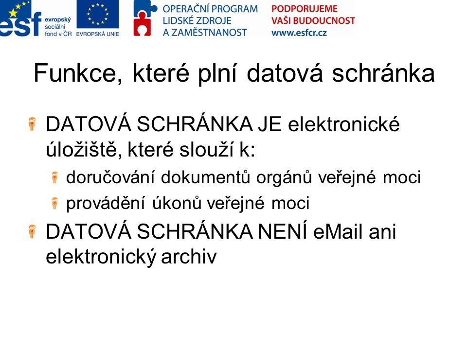 Funkce, které plní datová schránka DATOVÁ SCHRÁNKA JE elektronické úložiště, které slouží k: doručování dokumentů orgánů veřejné moci provádění úkonů