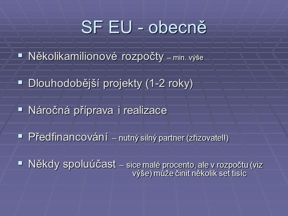 SF EU - obecně  Několikamilionové rozpočty – min. výše  Dlouhodobější projekty (1-2 roky)  Náročná příprava i realizace  Předfinancování – nutný s