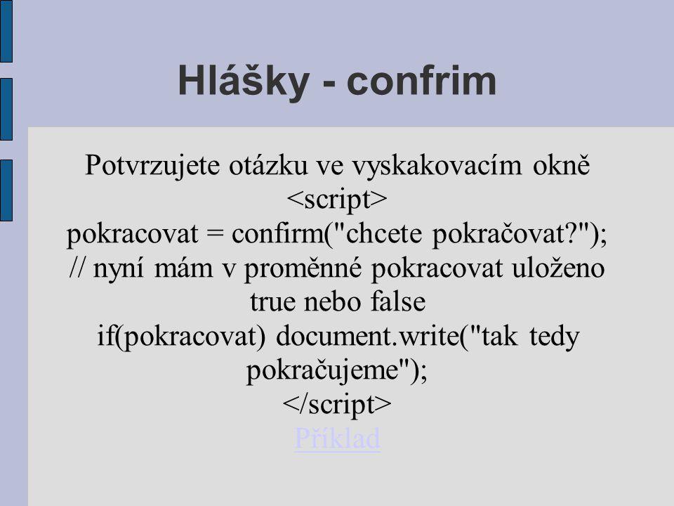 Hlášky - confrim Potvrzujete otázku ve vyskakovacím okně pokracovat = confirm( chcete pokračovat? ); // nyní mám v proměnné pokracovat uloženo true nebo false if(pokracovat) document.write( tak tedy pokračujeme ); Příklad