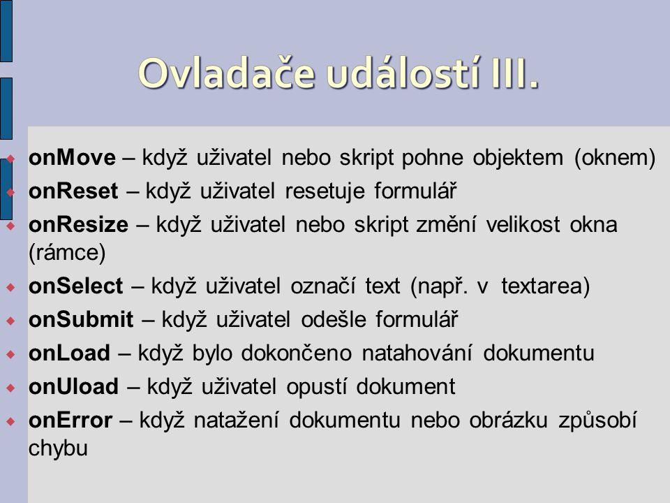  onMove – když uživatel nebo skript pohne objektem (oknem)  onReset – když uživatel resetuje formulář  onResize – když uživatel nebo skript změní velikost okna (rámce)  onSelect – když uživatel označí text (např.