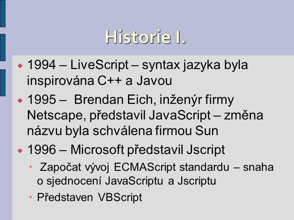  1994 – LiveScript – syntax jazyka byla inspirována C++ a Javou  1995 – Brendan Eich, inženýr firmy Netscape, představil JavaScript – změna názvu byla schválena firmou Sun  1996 – Microsoft představil Jscript  Započat vývoj ECMAScript standardu – snaha o sjednocení JavaScriptu a Jscriptu  Představen VBScript