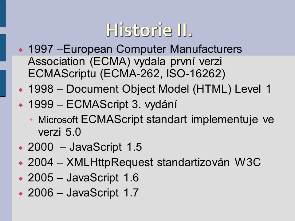  1997 –European Computer Manufacturers Association (ECMA) vydala první verzi ECMAScriptu (ECMA-262, ISO-16262)  1998 – Document Object Model (HTML) Level 1  1999 – ECMAScript 3.