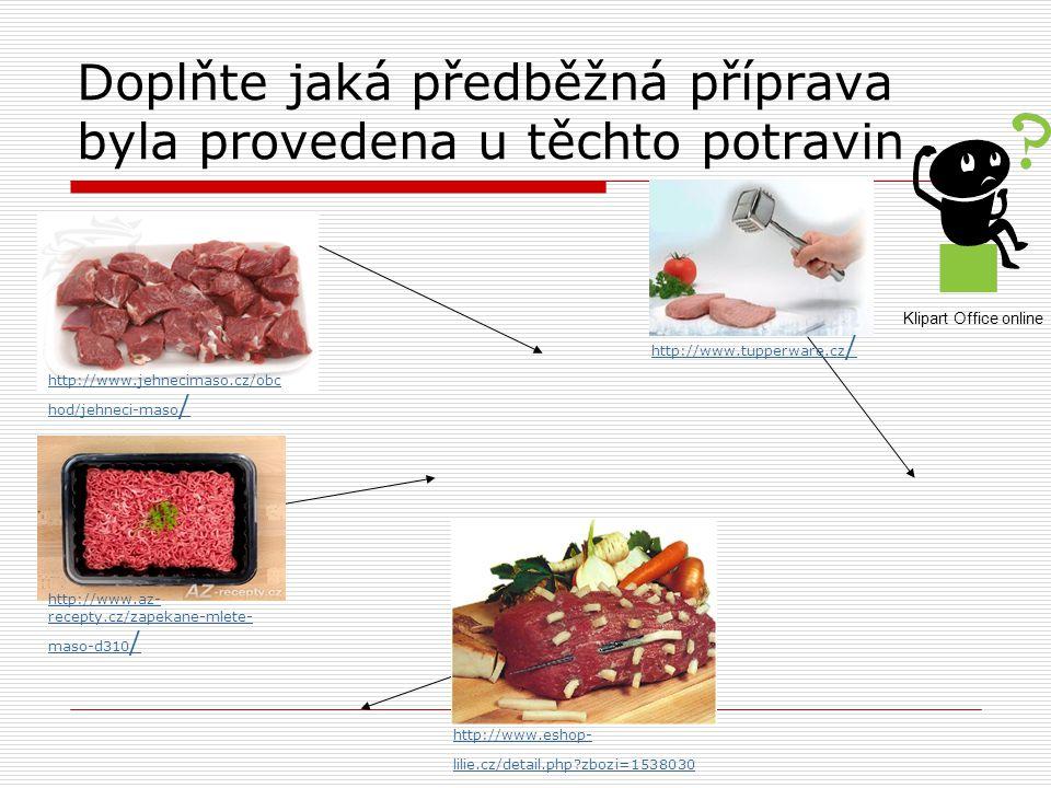 Doplňte jaká předběžná příprava byla provedena u těchto potravin http://www.jehnecimaso.cz/obc hod/jehneci-maso / http://www.az- recepty.cz/zapekane-mlete- maso-d310 / http://www.tupperware.cz / http://www.eshop- lilie.cz/detail.php zbozi=1538030 Klipart Office online