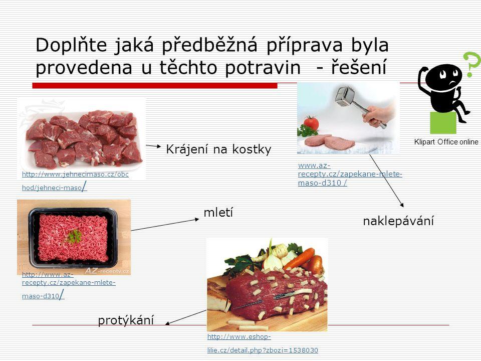 Doplňte jaká předběžná příprava byla provedena u těchto potravin - řešení http://www.jehnecimaso.cz/obc hod/jehneci-maso / http://www.az- recepty.cz/zapekane-mlete- maso-d310 / www.az- recepty.cz/zapekane-mlete- maso-d310 / http://www.eshop- lilie.cz/detail.php zbozi=1538030 Krájení na kostky mletí protýkání naklepávání Klipart Office online