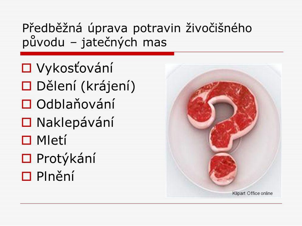 Předběžná úprava potravin živočišného původu – jatečných mas  Vykosťování  Dělení (krájení)  Odblaňování  Naklepávání  Mletí  Protýkání  Plnění