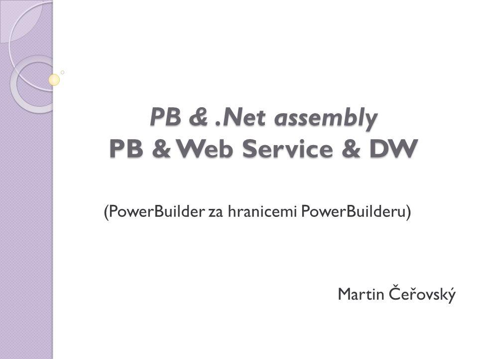PB &.Net assembly PB & Web Service & DW (PowerBuilder za hranicemi PowerBuilderu) Martin Čeřovský