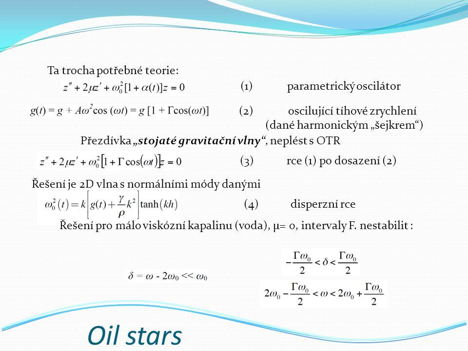 """Oil stars Přezdívka """"stojaté gravitační vlny , neplést s OTR Ta trocha potřebné teorie: (1)parametrický oscilátor (2) oscilující tíhové zrychlení (dané harmonickým """"šejkrem ) (3)rce (1) po dosazení (2) (4)disperzní rce Řešení je 2D vlna s normálními módy danými Řešení pro málo viskózní kapalinu (voda), µ= 0, intervaly F."""