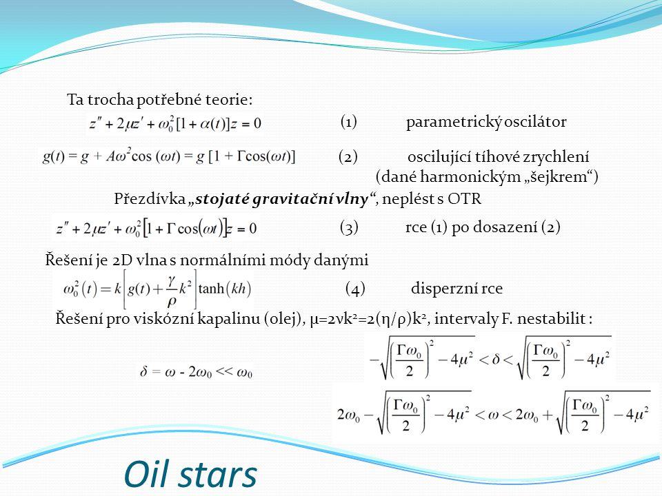"""Oil stars Ta trocha potřebné teorie: Přezdívka """"stojaté gravitační vlny , neplést s OTR (1)parametrický oscilátor (2) oscilující tíhové zrychlení (dané harmonickým """"šejkrem ) (3)rce (1) po dosazení (2) Řešení pro viskózní kapalinu (olej), µ=2νk 2 =2(η/ρ)k 2, intervaly F."""
