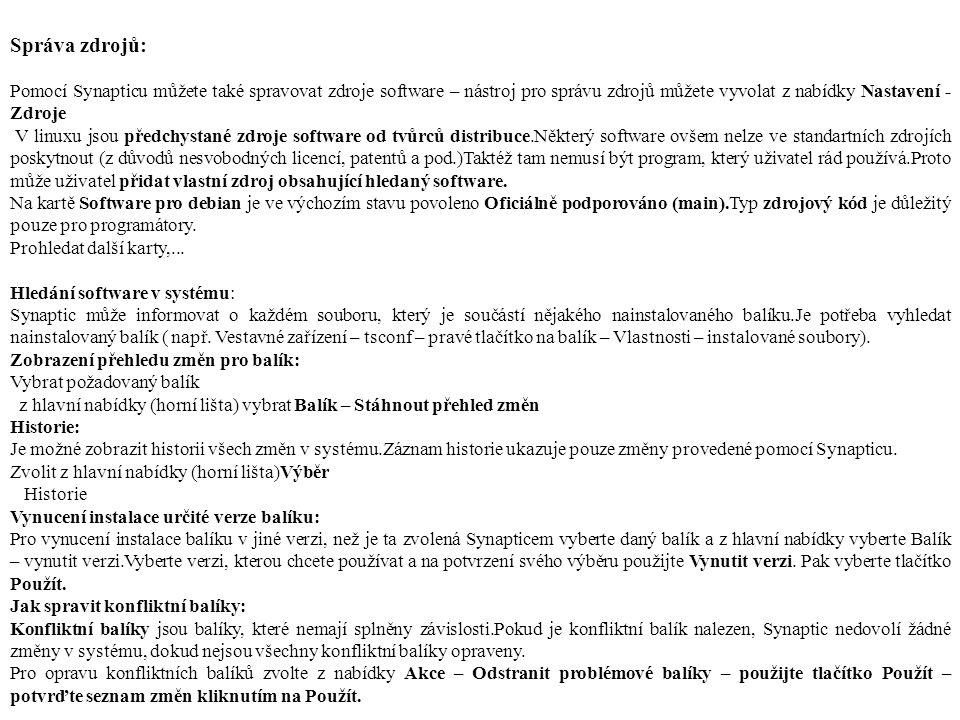 Správa zdrojů: Pomocí Synapticu můžete také spravovat zdroje software – nástroj pro správu zdrojů můžete vyvolat z nabídky Nastavení - Zdroje V linuxu jsou předchystané zdroje software od tvůrců distribuce.Některý software ovšem nelze ve standartních zdrojích poskytnout (z důvodů nesvobodných licencí, patentů a pod.)Taktéž tam nemusí být program, který uživatel rád používá.Proto může uživatel přidat vlastní zdroj obsahující hledaný software.