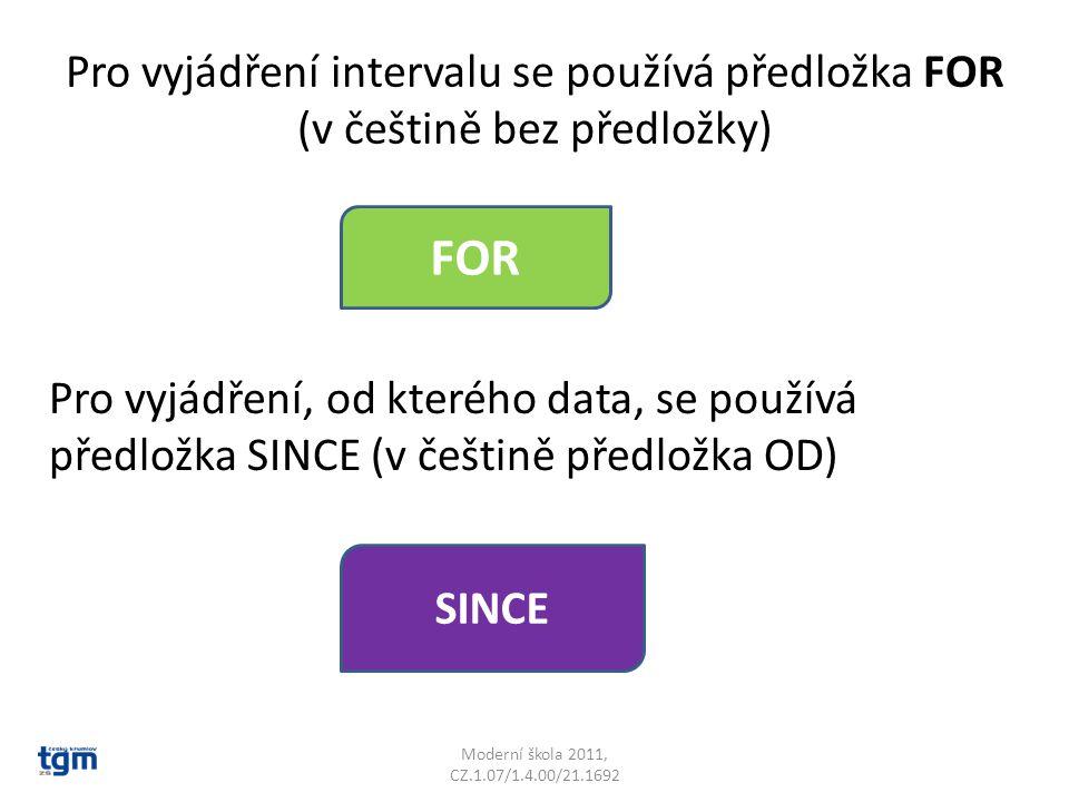 Pro vyjádření intervalu se používá předložka FOR (v češtině bez předložky) Moderní škola 2011, CZ.1.07/1.4.00/21.1692 FOR Pro vyjádření, od kterého data, se používá předložka SINCE (v češtině předložka OD) SINCE