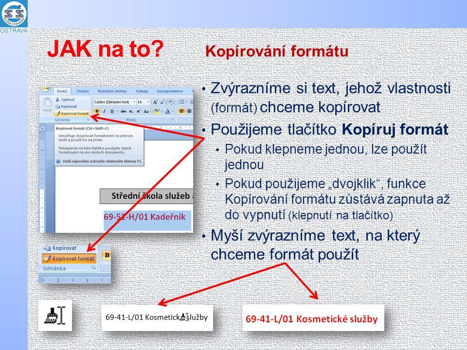 """Zvýrazníme si text, jehož vlastnosti (formát) chceme kopírovat Použijeme tlačítko Kopíruj formát Pokud klepneme jednou, lze použít jednou Pokud použijeme """"dvojklik , funkce Kopírování formátu zůstává zapnuta až do vypnutí (klepnutí na tlačítko) Myší zvýrazníme text, na který chceme formát použít Kopírování formátu JAK na to?"""