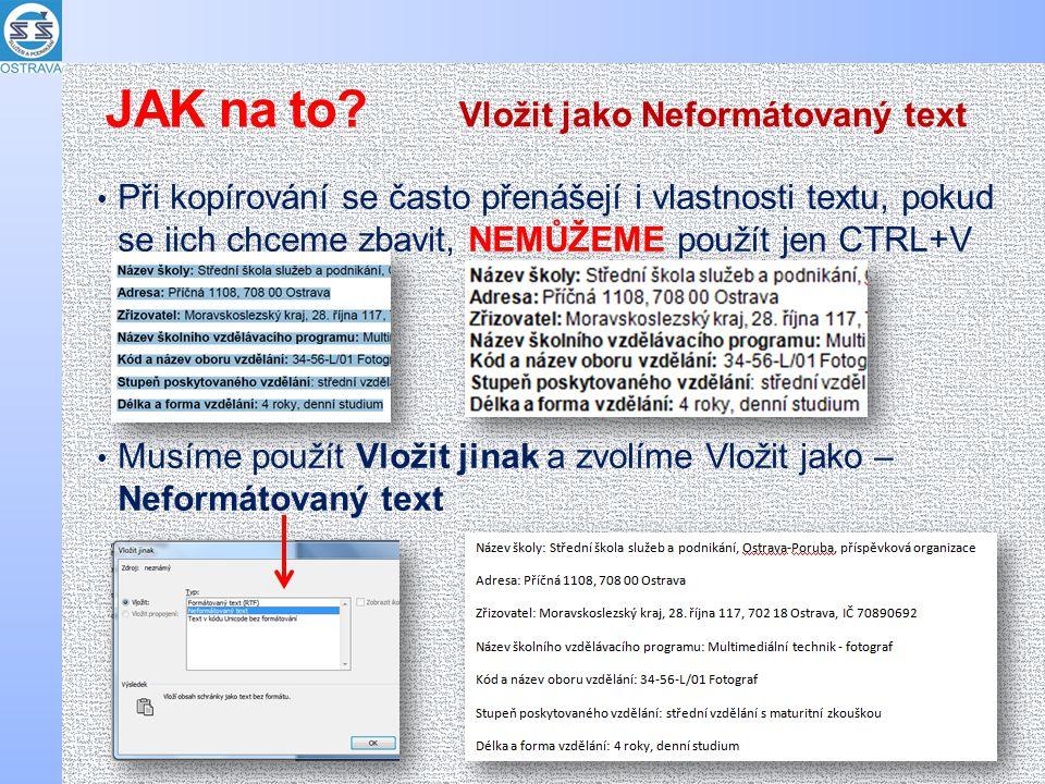 Při kopírování se často přenášejí i vlastnosti textu, pokud se jich chceme zbavit, NEMŮŽEME použít jen CTRL+V Musíme použít Vložit jinak a zvolíme Vložit jako – Neformátovaný text Vložit jako Neformátovaný text JAK na to?
