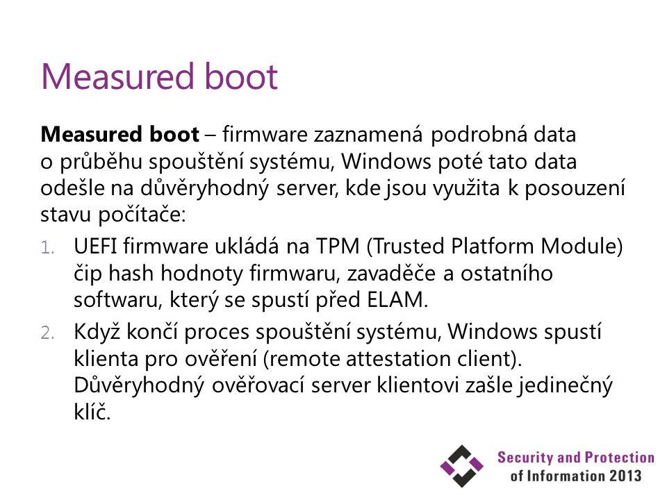 Measured boot Measured boot – firmware zaznamená podrobná data o průběhu spouštění systému, Windows poté tato data odešle na důvěryhodný server, kde j