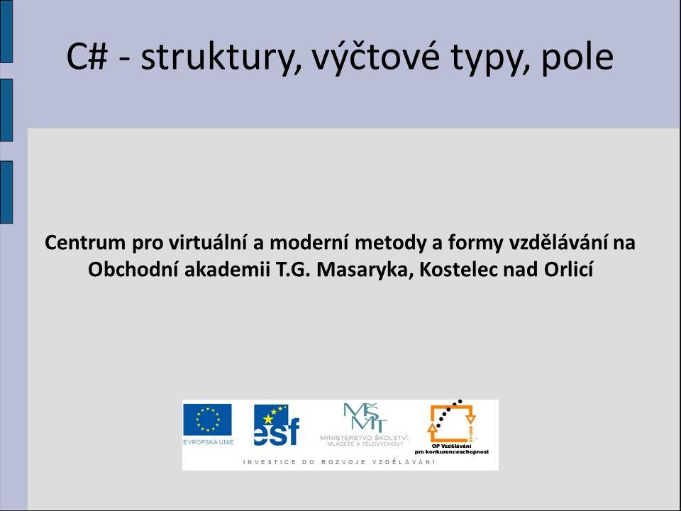 C# - struktury, výčtové typy, pole Centrum pro virtuální a moderní metody a formy vzdělávání na Obchodní akademii T.G. Masaryka, Kostelec nad Orlicí