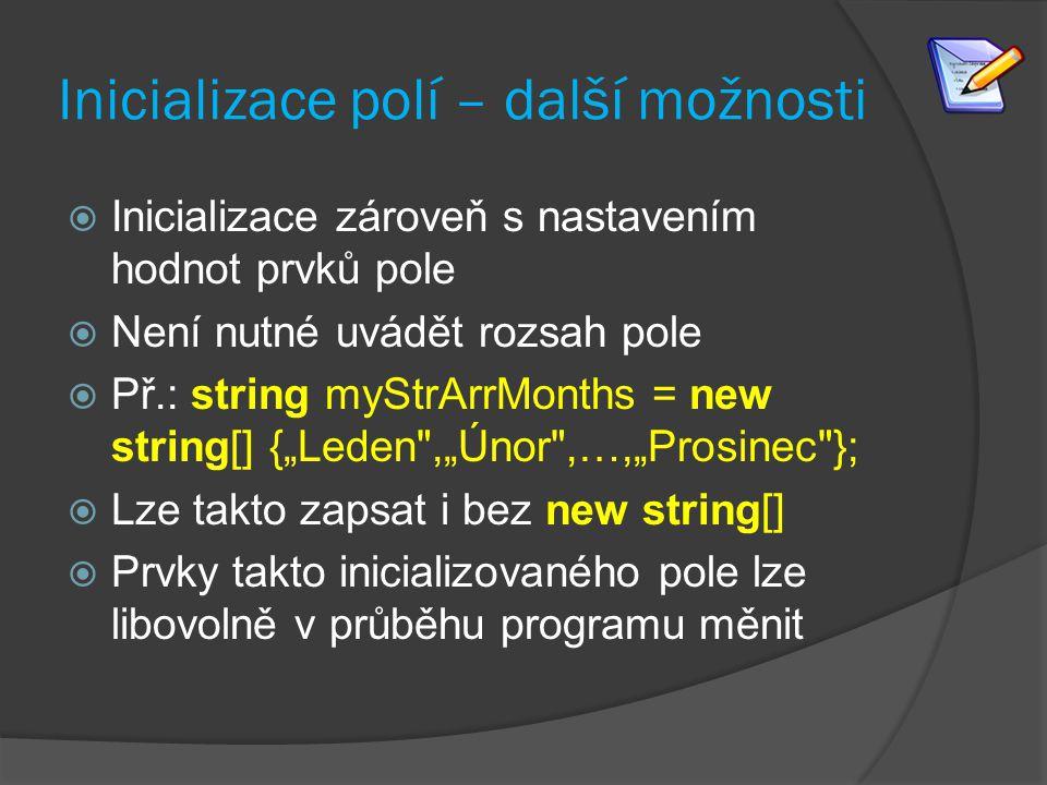 Inicializace polí – další možnosti  Inicializace zároveň s nastavením hodnot prvků pole  Není nutné uvádět rozsah pole  Př.: string myStrArrMonths