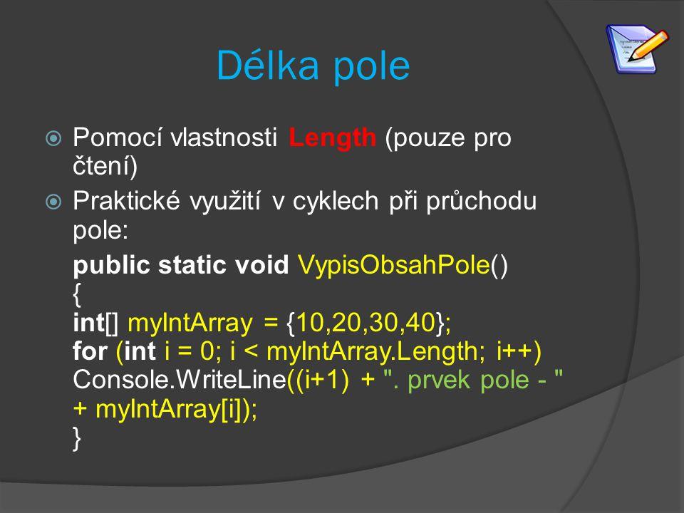 Délka pole  Pomocí vlastnosti Length (pouze pro čtení)  Praktické využití v cyklech při průchodu pole: public static void VypisObsahPole() { int[] m