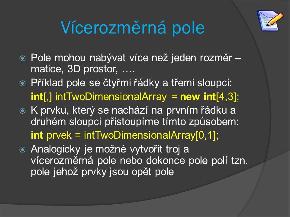 Vícerozměrná pole  Pole mohou nabývat více než jeden rozměr – matice, 3D prostor, ….  Příklad pole se čtyřmi řádky a třemi sloupci: int[,] intTwoDim