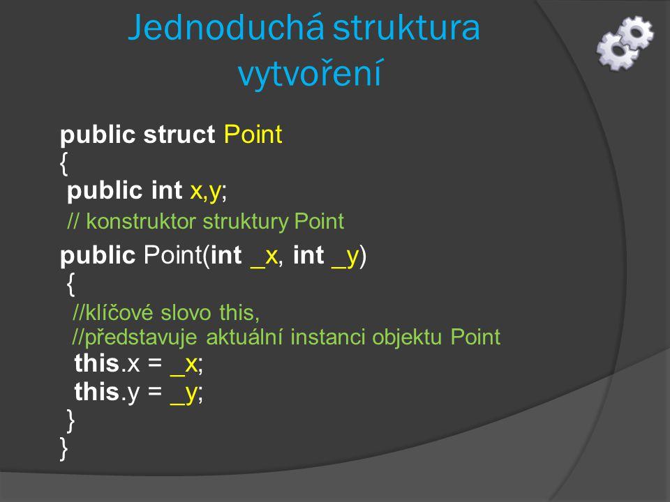 Jednoduchá struktura vytvoření public struct Point { public int x,y; // konstruktor struktury Point public Point(int _x, int _y) { //klíčové slovo thi
