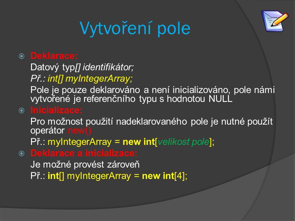 Vytvoření pole  Deklarace: Datový typ[] identifikátor; Př.: int[] myIntegerArray; Pole je pouze deklarováno a není inicializováno, pole námi vytvořen