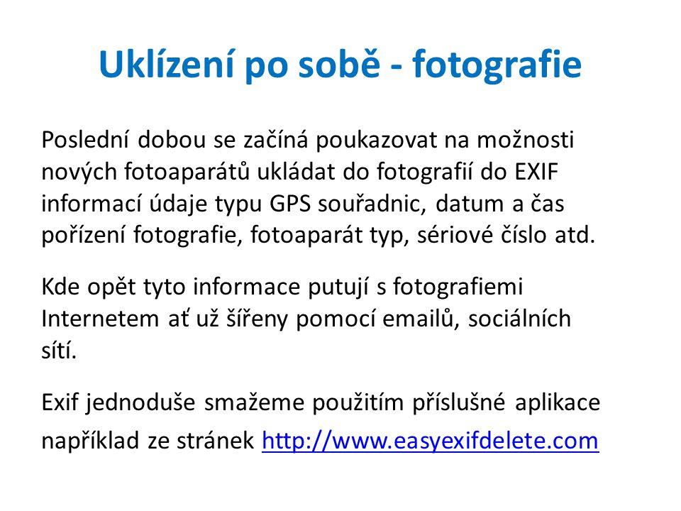 Uklízení po sobě - fotografie Poslední dobou se začíná poukazovat na možnosti nových fotoaparátů ukládat do fotografií do EXIF informací údaje typu GPS souřadnic, datum a čas pořízení fotografie, fotoaparát typ, sériové číslo atd.