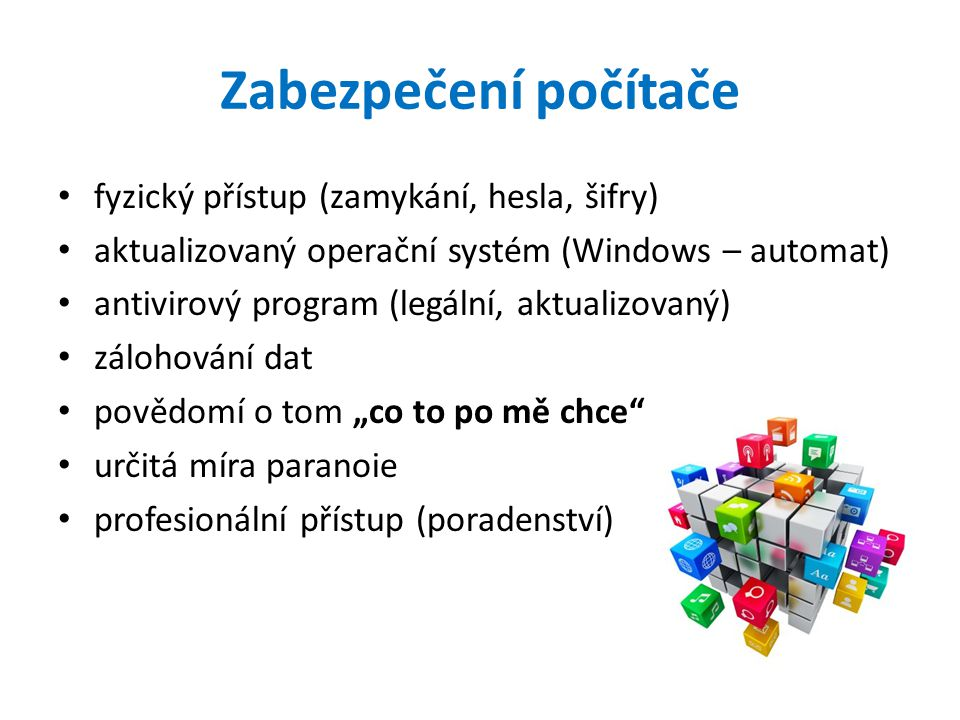 """Zabezpečení počítače fyzický přístup (zamykání, hesla, šifry) aktualizovaný operační systém (Windows – automat) antivirový program (legální, aktualizovaný) zálohování dat povědomí o tom """"co to po mě chce určitá míra paranoie profesionální přístup (poradenství)"""