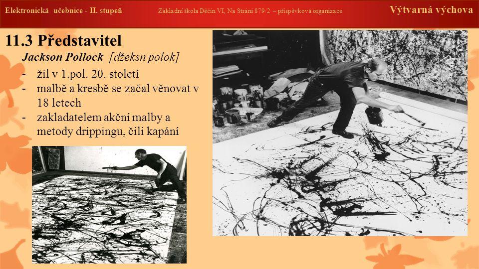 11.3 Představitel Jackson Pollock [džeksn polok] -žil v 1.pol. 20. století -malbě a kresbě se začal věnovat v 18 letech -zakladatelem akční malby a me