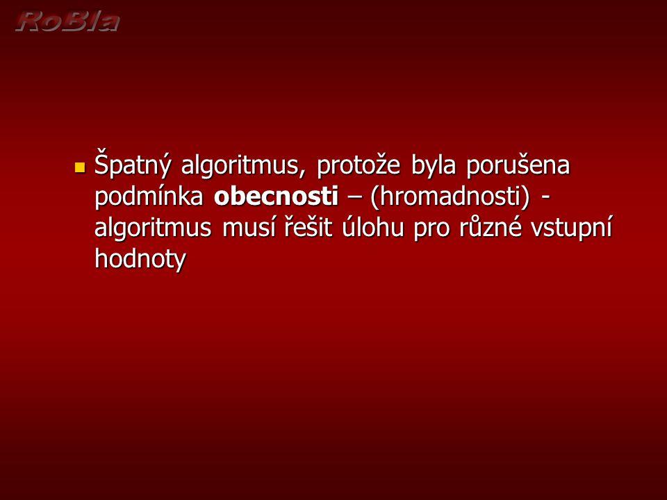Špatný algoritmus, protože byla porušena podmínka obecnosti – (hromadnosti) - algoritmus musí řešit úlohu pro různé vstupní hodnoty Špatný algoritmus,
