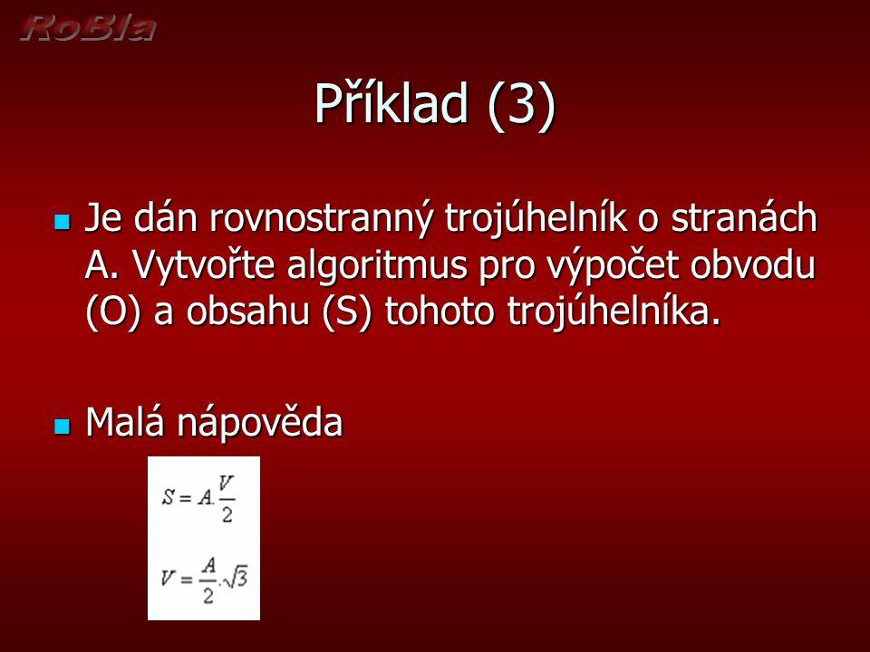 Příklad (3) Je dán rovnostranný trojúhelník o stranách A. Vytvořte algoritmus pro výpočet obvodu (O) a obsahu (S) tohoto trojúhelníka. Je dán rovnostr