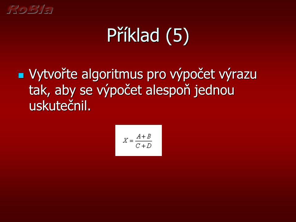 Příklad (5) Vytvořte algoritmus pro výpočet výrazu tak, aby se výpočet alespoň jednou uskutečnil. Vytvořte algoritmus pro výpočet výrazu tak, aby se v