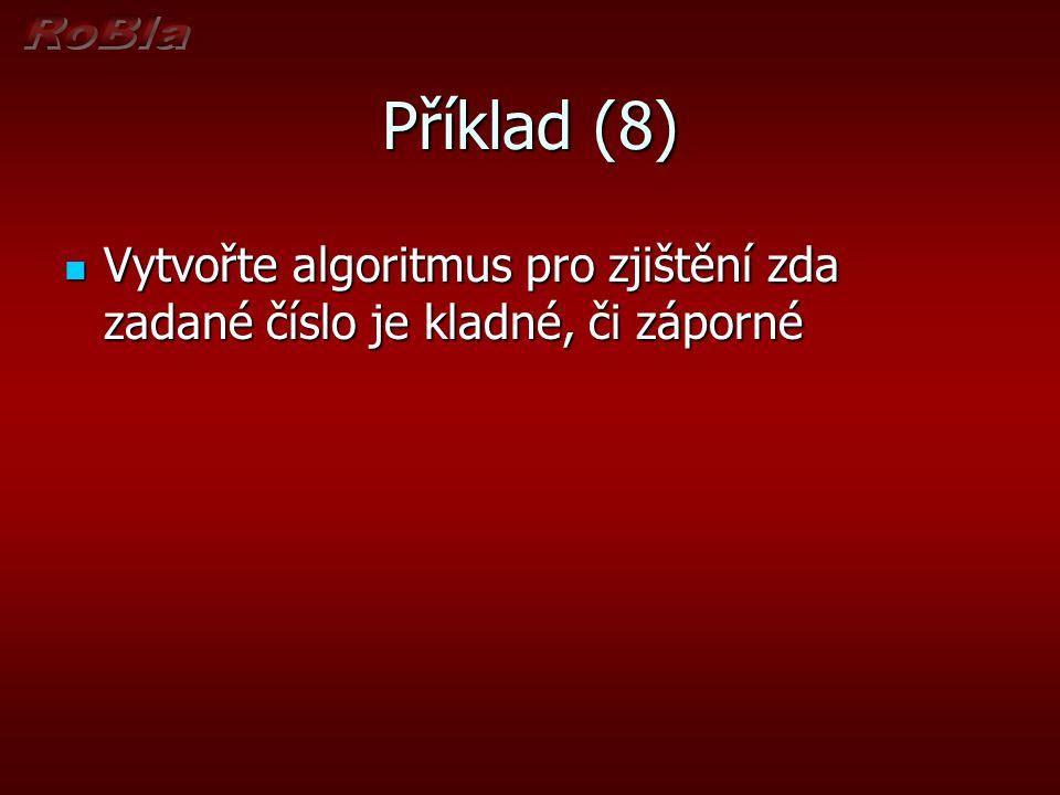 Příklad (8) Vytvořte algoritmus pro zjištění zda zadané číslo je kladné, či záporné Vytvořte algoritmus pro zjištění zda zadané číslo je kladné, či zá