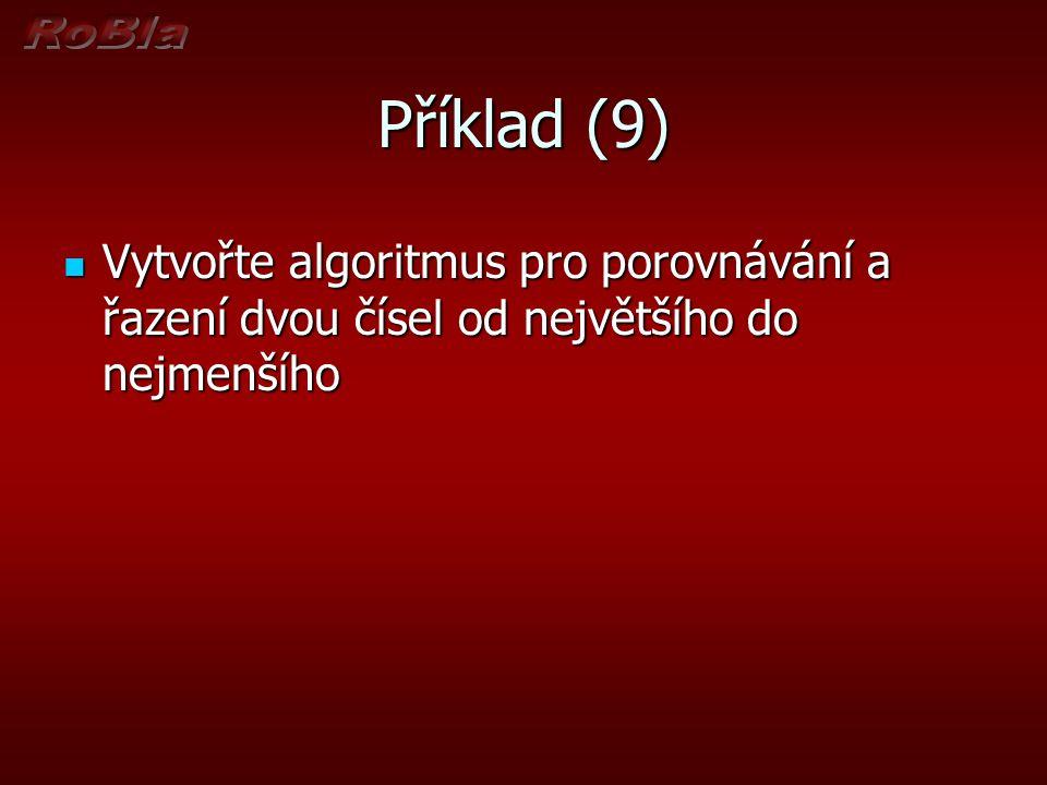 Příklad (9) Vytvořte algoritmus pro porovnávání a řazení dvou čísel od největšího do nejmenšího Vytvořte algoritmus pro porovnávání a řazení dvou číse