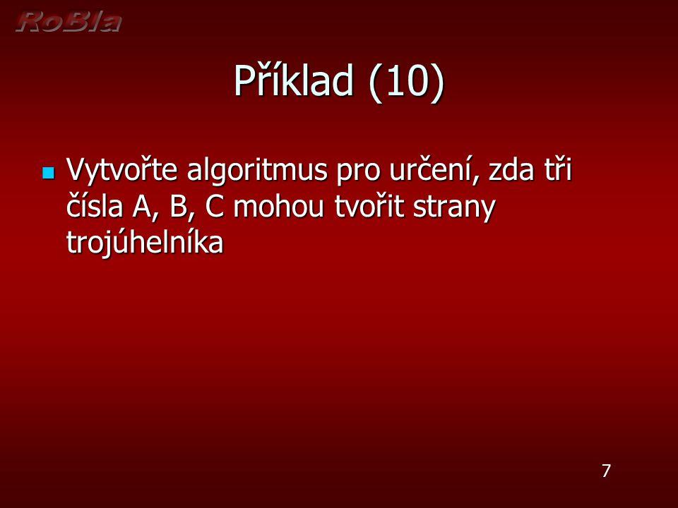 Příklad (10) Vytvořte algoritmus pro určení, zda tři čísla A, B, C mohou tvořit strany trojúhelníka Vytvořte algoritmus pro určení, zda tři čísla A, B